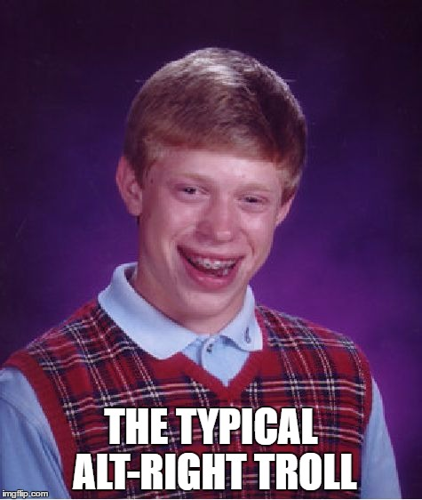 Bad Luck Brian Meme | THE TYPICAL ALT-RIGHT TROLL | image tagged in memes,bad luck brian | made w/ Imgflip meme maker