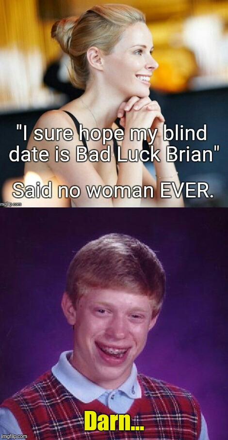 Bad Luck Blind Date | Darn... | image tagged in bad luck brian,blind date | made w/ Imgflip meme maker