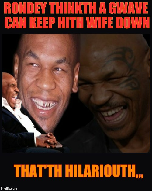 Mike Tyson thinkth thatth hilariouth | RONDEY THINKTH A GWAVE CAN KEEP HITH WIFE DOWN THAT'TH HILARIOUTH,,, | image tagged in mike tyson thinkth thatth hilariouth | made w/ Imgflip meme maker