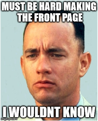 Must Be Hard to Get on The Imgflip In | MUST BE HARD MAKING THE FRONT PAGE I WOULDNT KNOW | image tagged in forrest gump,must be hard,funny memes,imgflip meme,1st page,tommy mac | made w/ Imgflip meme maker