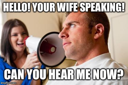 HELLO! YOUR WIFE SPEAKING! CAN YOU HEAR ME NOW? | made w/ Imgflip meme maker
