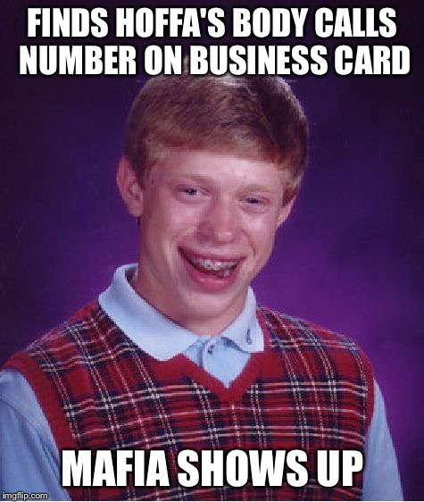 Bad Luck Brian Meme | FINDS HOFFA'S BODY CALLS NUMBER ON BUSINESS CARD MAFIA SHOWS UP | image tagged in memes,bad luck brian | made w/ Imgflip meme maker