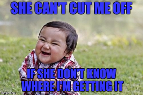 Evil Toddler Meme | SHE CAN'T CUT ME OFF IF SHE DON'T KNOW WHERE I'M GETTING IT | image tagged in memes,evil toddler | made w/ Imgflip meme maker