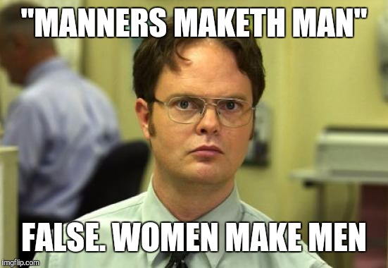 "Dwight Schrute Meme | ""MANNERS MAKETH MAN"" FALSE. WOMEN MAKE MEN 