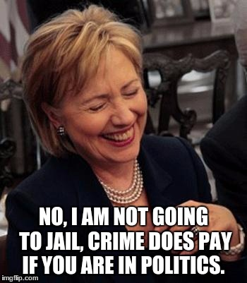 Hillary LOL | NO, I AM NOT GOING TO JAIL, CRIME DOES PAY IF YOU ARE IN POLITICS. | image tagged in hillary lol | made w/ Imgflip meme maker