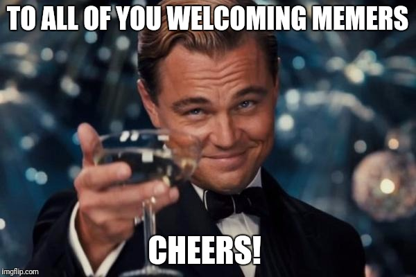 Leonardo Dicaprio Cheers | TO ALL OF YOU WELCOMING MEMERS CHEERS! | image tagged in memes,leonardo dicaprio cheers | made w/ Imgflip meme maker