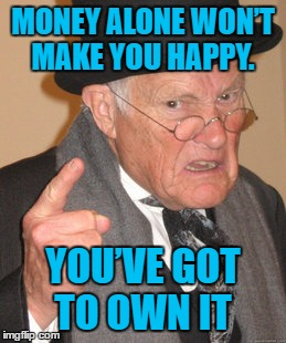 Back In My Day Meme | MONEY ALONE WON'T MAKE YOU HAPPY. YOU'VE GOT TO OWN IT | image tagged in memes,back in my day | made w/ Imgflip meme maker