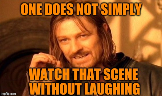One Does Not Simply Meme | ONE DOES NOT SIMPLY WATCH THAT SCENE WITHOUT LAUGHING | image tagged in memes,one does not simply | made w/ Imgflip meme maker