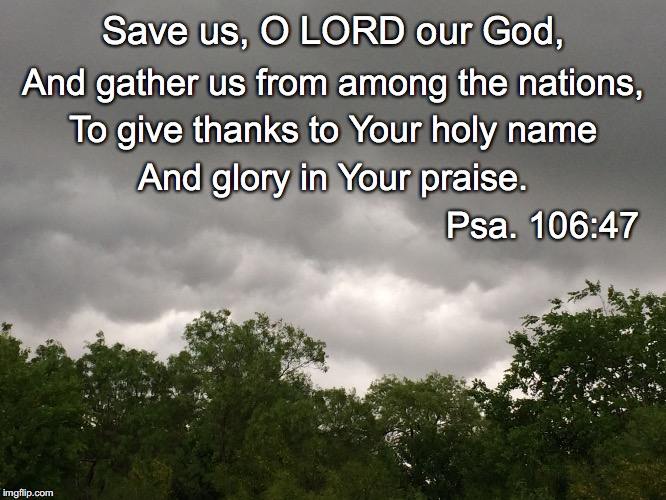 Save us, O LORD our God, And gather us from among the nations, To give thanks to Your holy name And glory in Your praise. Psa. 106:47 | image tagged in gather | made w/ Imgflip meme maker