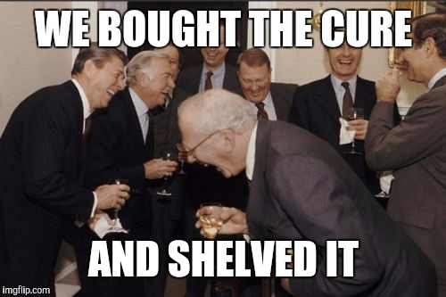 Laughing Men In Suits Meme | WE BOUGHT THE CURE AND SHELVED IT | image tagged in memes,laughing men in suits | made w/ Imgflip meme maker