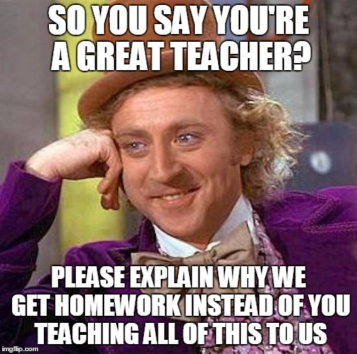 Creepy Condescending Wonka Meme | SO YOU SAY YOU'RE A GREAT TEACHER? PLEASE EXPLAIN WHY WE GET HOMEWORK INSTEAD OF YOU TEACHING ALL OF THIS TO US | image tagged in memes,creepy condescending wonka | made w/ Imgflip meme maker