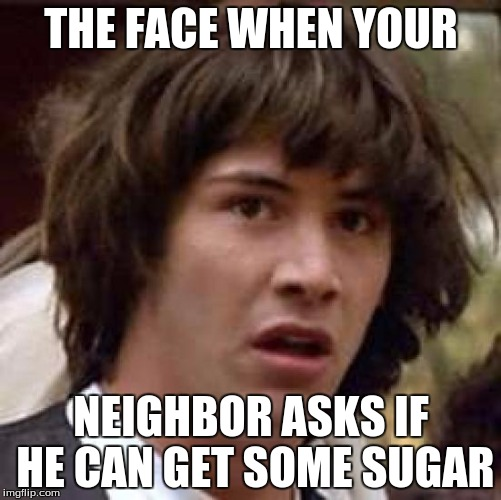 Conspiracy Keanu Meme | THE FACE WHEN YOUR NEIGHBOR ASKS IF HE CAN GET SOME SUGAR | image tagged in memes,conspiracy keanu | made w/ Imgflip meme maker
