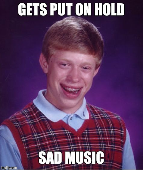 Bad Luck Brian Meme | GETS PUT ON HOLD SAD MUSIC | image tagged in memes,bad luck brian | made w/ Imgflip meme maker