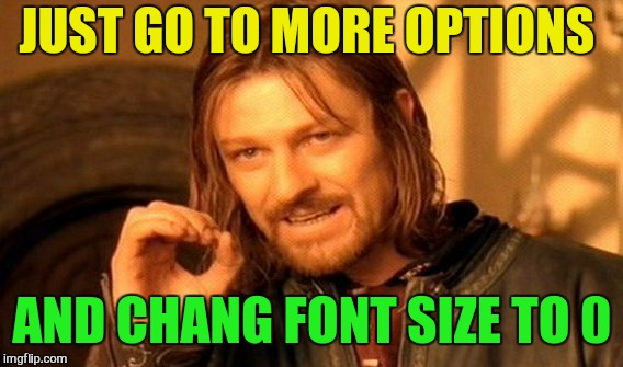 One Does Not Simply Meme | JUST GO TO MORE OPTIONS AND CHANG FONT SIZE TO 0 | image tagged in memes,one does not simply | made w/ Imgflip meme maker