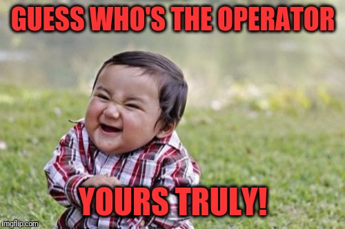 Evil Toddler Meme | GUESS WHO'S THE OPERATOR YOURS TRULY! | image tagged in memes,evil toddler | made w/ Imgflip meme maker