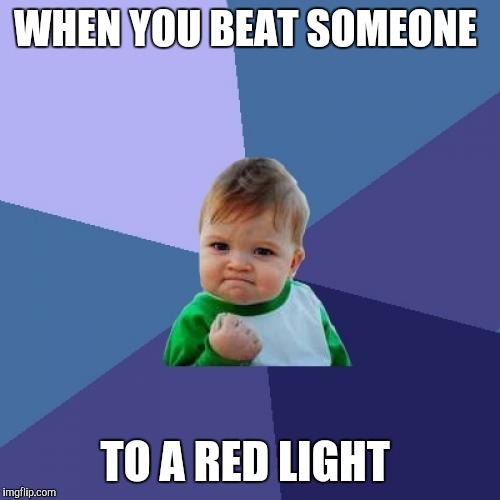 Success Kid Meme | WHEN YOU BEAT SOMEONE TO A RED LIGHT | image tagged in memes,success kid | made w/ Imgflip meme maker