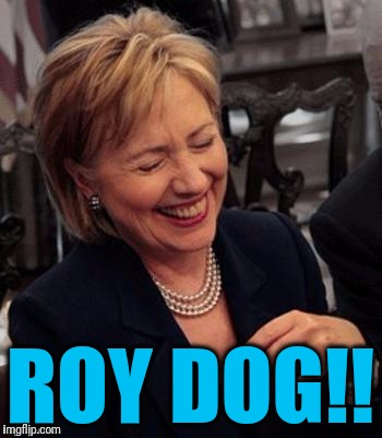 Hillary LOL | ROY DOG!! | image tagged in hillary lol | made w/ Imgflip meme maker