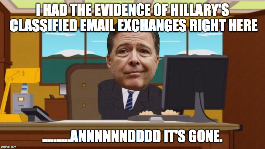 ....AAAAAND YOU'RE GONE! | I HAD THE EVIDENCE OF HILLARY'S CLASSIFIED EMAIL EXCHANGES RIGHT HERE ..........ANNNNNNDDDD IT'S GONE. | image tagged in aaaaand its gone | made w/ Imgflip meme maker