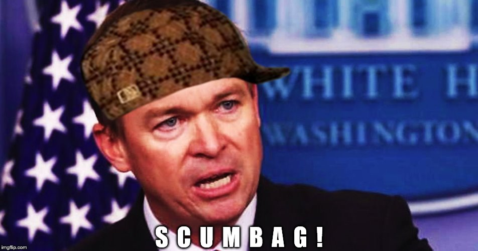 mulvaney is a scumbag | S  C  U  M  B  A  G  ! | image tagged in mulvaney is a scumbag,scumbag republicans,budget 2018,mulvaney destroys medicaid,social security decimated,malignant mulvaney | made w/ Imgflip meme maker
