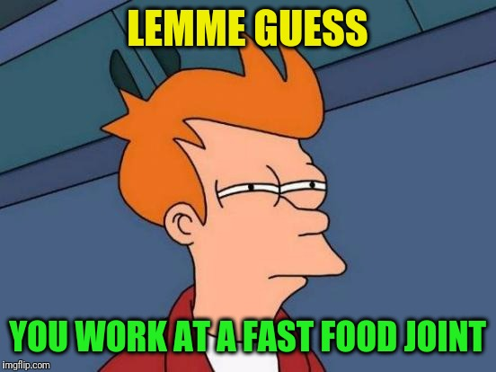Futurama Fry Meme | LEMME GUESS YOU WORK AT A FAST FOOD JOINT | image tagged in memes,futurama fry | made w/ Imgflip meme maker