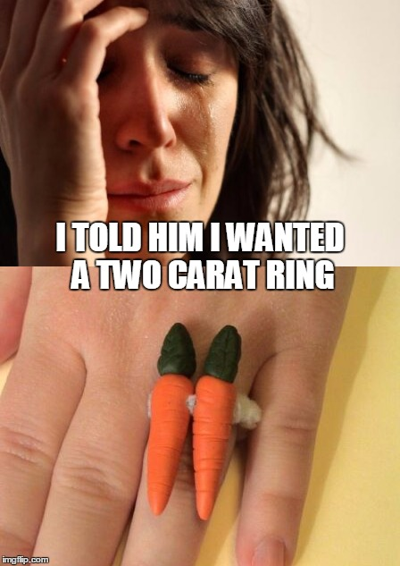 I TOLD HIM I WANTED A TWO CARAT RING | made w/ Imgflip meme maker