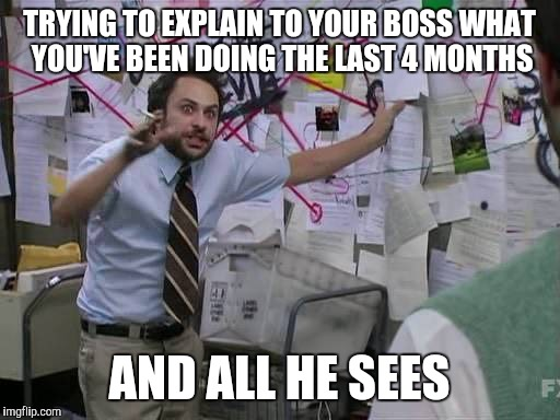 Charlie day pepe | TRYING TO EXPLAIN TO YOUR BOSS WHAT YOU'VE BEEN DOING THE LAST 4 MONTHS AND ALL HE SEES | image tagged in charlie day pepe | made w/ Imgflip meme maker