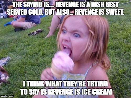 Angry Ice Cream Girl | THE SAYING IS.... REVENGE IS A DISH BEST SERVED COLD, BUT ALSO... REVENGE IS SWEET. I THINK WHAT THEY'RE TRYING TO SAY IS REVENGE IS ICE CRE | image tagged in ice cream,revenge,funny,funny memes | made w/ Imgflip meme maker