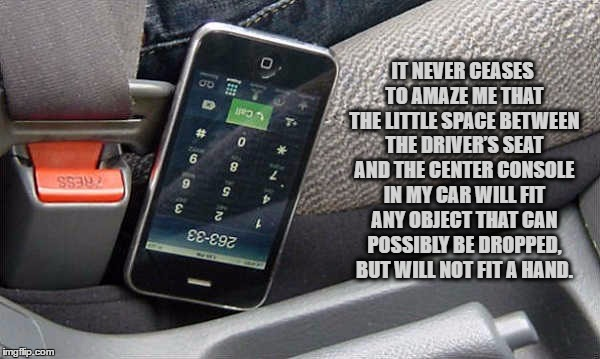 IT NEVER CEASES TO AMAZE ME THAT THE LITTLE SPACE BETWEEN THE DRIVER'S SEAT AND THE CENTER CONSOLE IN MY CAR WILL FIT ANY OBJECT THAT CAN PO | image tagged in car console,hand,funny,funny memes,lost stuff | made w/ Imgflip meme maker
