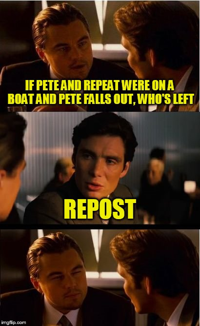 Inception Meme | IF PETE AND REPEAT WERE ON A BOAT AND PETE FALLS OUT, WHO'S LEFT REPOST | image tagged in memes,inception | made w/ Imgflip meme maker