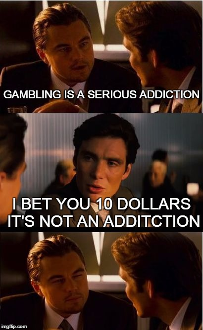 Inception Meme | GAMBLING IS A SERIOUS ADDICTION I BET YOU 10 DOLLARS IT'S NOT AN ADDITCTION | image tagged in memes,inception | made w/ Imgflip meme maker