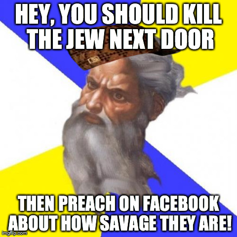 Advice God Meme | HEY, YOU SHOULD KILL THE JEW NEXT DOOR THEN PREACH ON FACEBOOK ABOUT HOW SAVAGE THEY ARE! | image tagged in memes,advice god | made w/ Imgflip meme maker