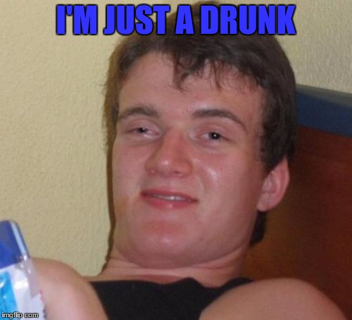 10 Guy Meme | I'M JUST A DRUNK | image tagged in memes,10 guy | made w/ Imgflip meme maker