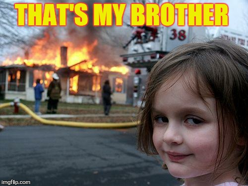 Disaster Girl Meme | THAT'S MY BROTHER | image tagged in memes,disaster girl | made w/ Imgflip meme maker