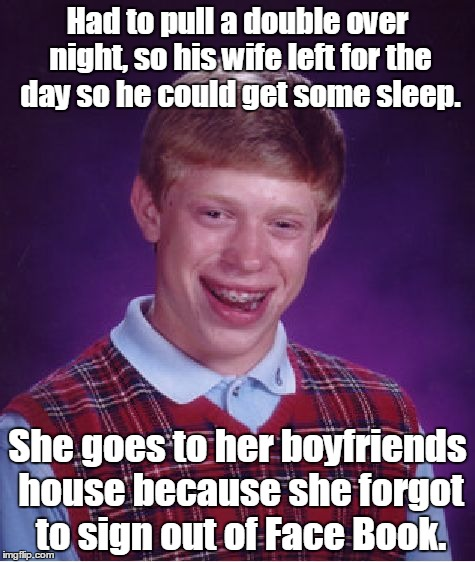 Bad Luck Brian Meme | Had to pull a double over night, so his wife left for the day so he could get some sleep. She goes to her boyfriends house because she forgo | image tagged in memes,bad luck brian | made w/ Imgflip meme maker