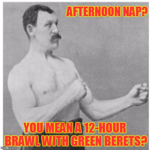 AFTERNOON NAP? YOU MEAN A 12-HOUR BRAWL WITH GREEN BERETS? | made w/ Imgflip meme maker