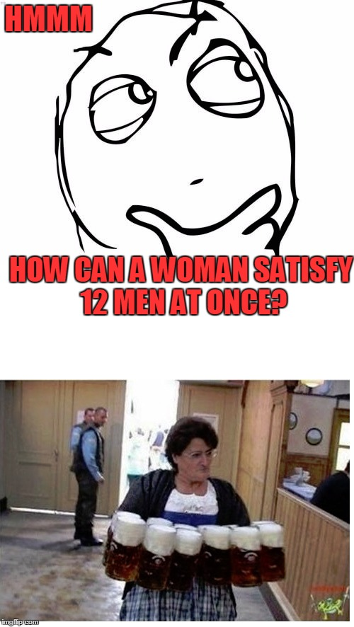 The More the Merrier | HMMM HOW CAN A WOMAN SATISFY 12 MEN AT ONCE? | image tagged in meme,funny,beer,beers,lots of beer | made w/ Imgflip meme maker