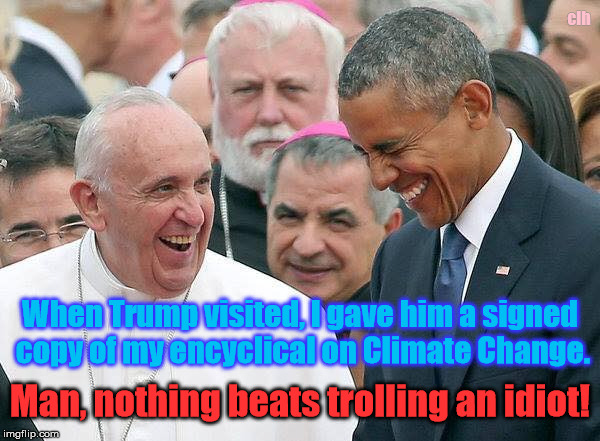 Troll level: Pontiff | When Trump visited, I gave him a signed copy of my encyclical on Climate Change. clh Man, nothing beats trolling an idiot! | image tagged in pope troll trump drumpf idiot | made w/ Imgflip meme maker
