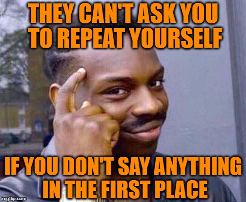 THEY CAN'T ASK YOU TO REPEAT YOURSELF IF YOU DON'T SAY ANYTHING IN THE FIRST PLACE | made w/ Imgflip meme maker