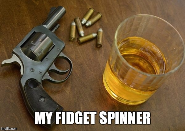 MY FIDGET SPINNER | image tagged in scotch and gun | made w/ Imgflip meme maker