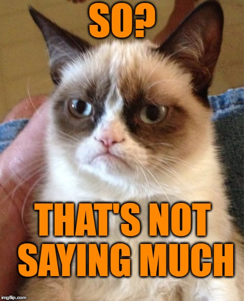 Grumpy Cat Meme | SO? THAT'S NOT SAYING MUCH | image tagged in memes,grumpy cat | made w/ Imgflip meme maker