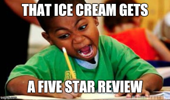 THAT ICE CREAM GETS A FIVE STAR REVIEW | made w/ Imgflip meme maker