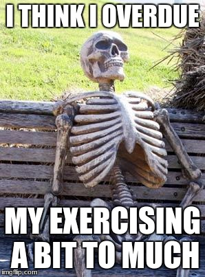 Waiting Skeleton Meme | I THINK I OVERDUE MY EXERCISING A BIT TO MUCH | image tagged in memes,waiting skeleton | made w/ Imgflip meme maker