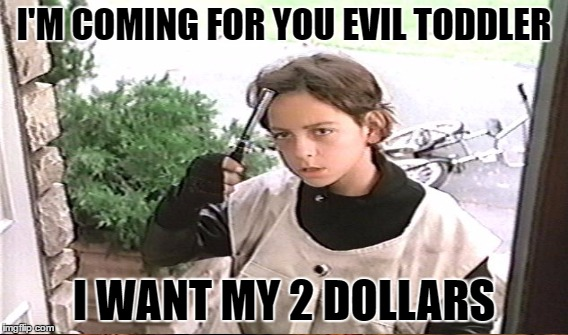 I'M COMING FOR YOU EVIL TODDLER I WANT MY 2 DOLLARS | made w/ Imgflip meme maker