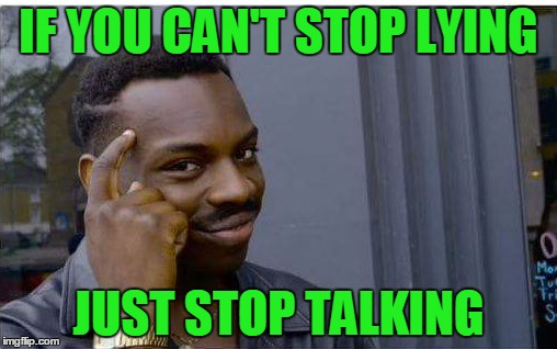 I know you're lying because I can hear you talking. | IF YOU CAN'T STOP LYING JUST STOP TALKING | image tagged in logic thinker | made w/ Imgflip meme maker
