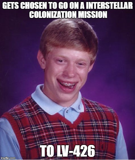 Bad Luck Brian Meme | GETS CHOSEN TO GO ON A INTERSTELLAR COLONIZATION MISSION TO LV-426 | image tagged in memes,bad luck brian | made w/ Imgflip meme maker