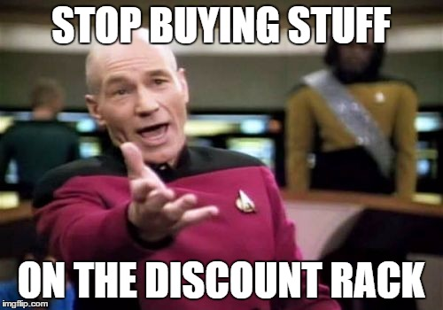 Picard Wtf Meme | STOP BUYING STUFF ON THE DISCOUNT RACK | image tagged in memes,picard wtf | made w/ Imgflip meme maker
