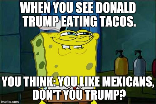 Dont You Squidward Meme | WHEN YOU SEE DONALD TRUMP EATING TACOS. YOU THINK: YOU LIKE MEXICANS, DON'T YOU TRUMP? | image tagged in memes,dont you squidward | made w/ Imgflip meme maker