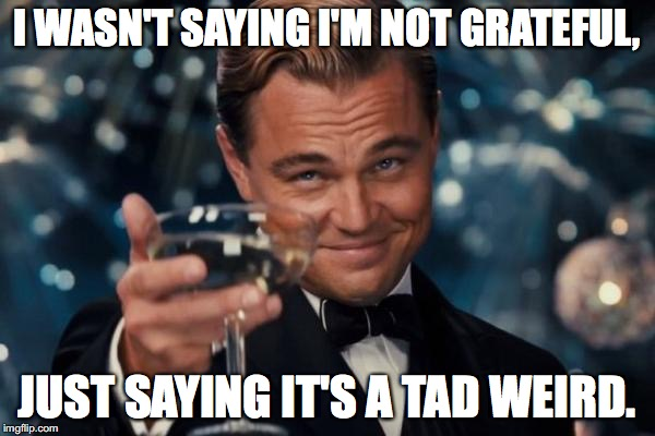 Leonardo Dicaprio Cheers Meme | I WASN'T SAYING I'M NOT GRATEFUL, JUST SAYING IT'S A TAD WEIRD. | image tagged in memes,leonardo dicaprio cheers | made w/ Imgflip meme maker