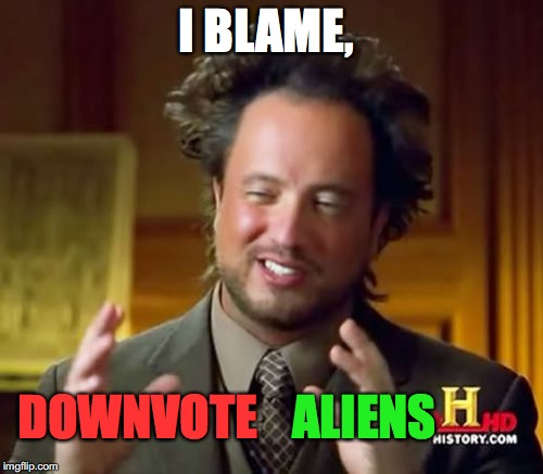 Ancient Aliens Meme | I BLAME, ALIENS DOWNVOTE | image tagged in memes,ancient aliens | made w/ Imgflip meme maker
