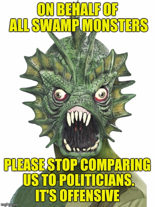 A message from your local neighborhood swamp monster |  ON BEHALF OF ALL SWAMP MONSTERS; PLEASE STOP COMPARING US TO POLITICIANS. IT'S OFFENSIVE | image tagged in memes,swamp,drain the swamp,politicians | made w/ Imgflip meme maker